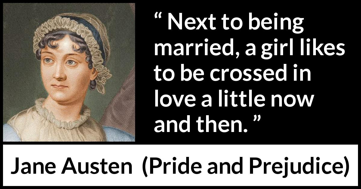 Jane Austen - Pride and Prejudice - Next to being married, a girl likes to be crossed in love a little now and then.