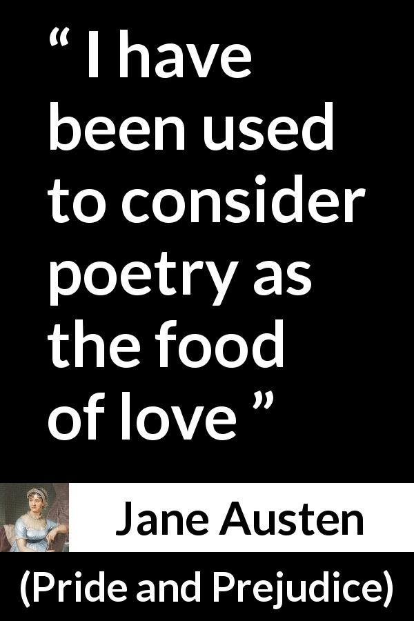 "Jane Austen about love (""Pride and Prejudice"", 28 January 1813) - I have been used to consider poetry as the food of love"