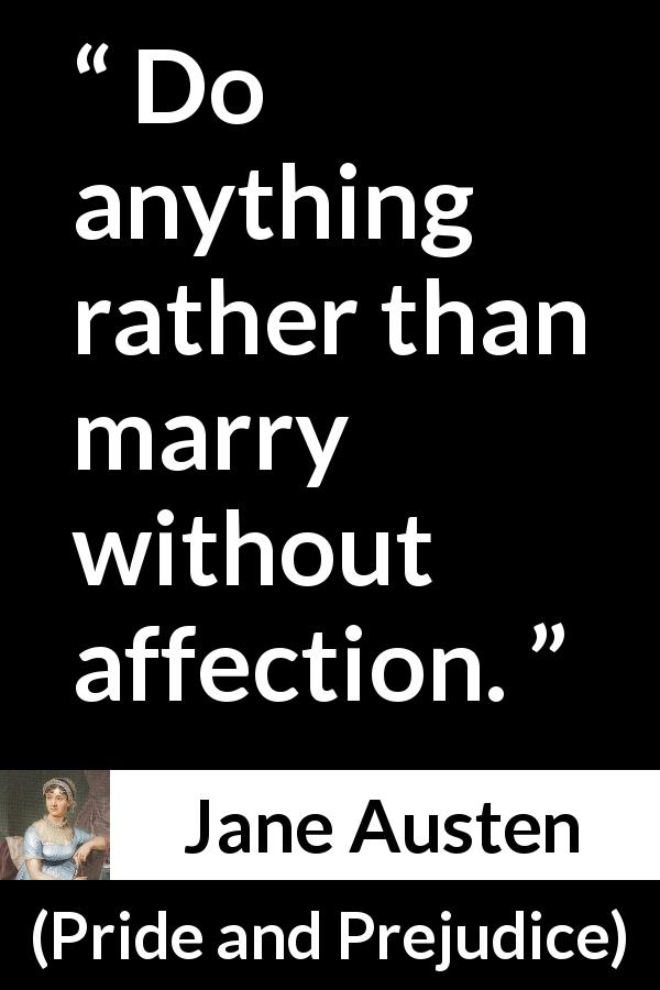 "Jane Austen about love (""Pride and Prejudice"", 28 January 1813) - Do anything rather than marry without affection."