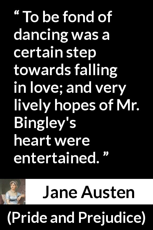 Jane Austen quote about love from Pride and Prejudice (28 January 1813) - To be fond of dancing was a certain step towards falling in love; and very lively hopes of Mr. Bingley's heart were entertained.