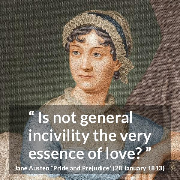 Jane Austen quote about love from Pride and Prejudice (28 January 1813) - Is not general incivility the very essence of love?