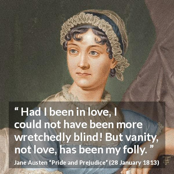 Jane Austen quote about love from Pride and Prejudice (28 January 1813) - Had I been in love, I could not have been more wretchedly blind! But vanity, not love, has been my folly.