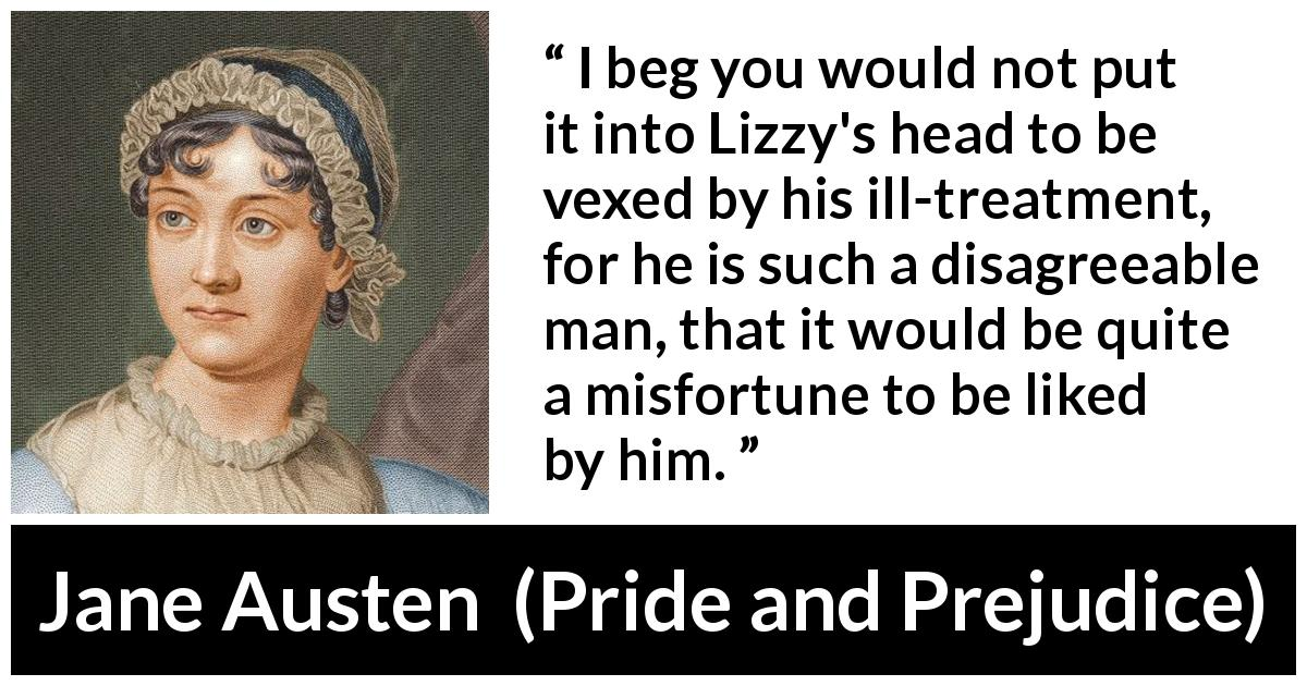 "Jane Austen about love (""Pride and Prejudice"", 28 January 1813) - I beg you would not put it into Lizzy's head to be vexed by his ill-treatment, for he is such a disagreeable man, that it would be quite a misfortune to be liked by him."