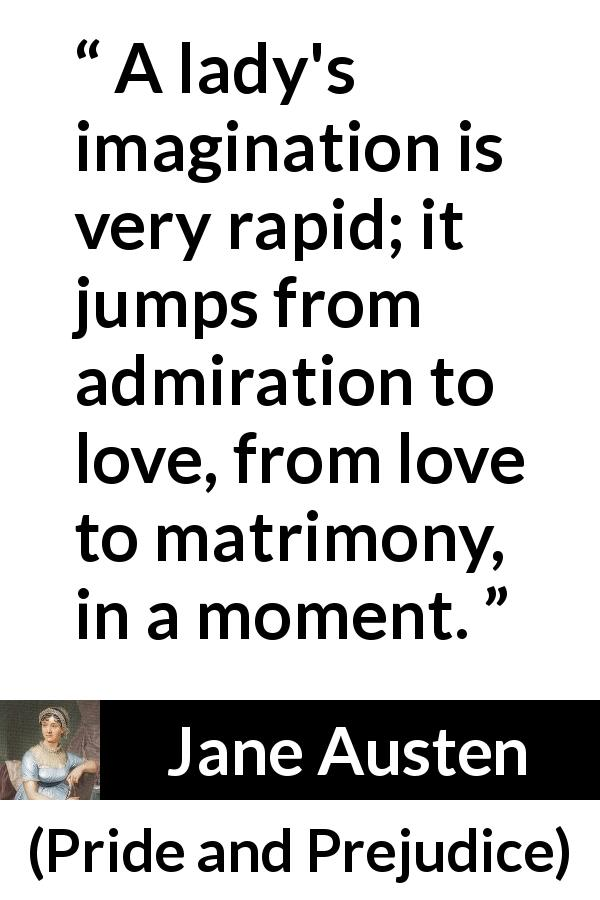 Jane Austen quote about love from Pride and Prejudice (28 January 1813) - A lady's imagination is very rapid; it jumps from admiration to love, from love to matrimony, in a moment.