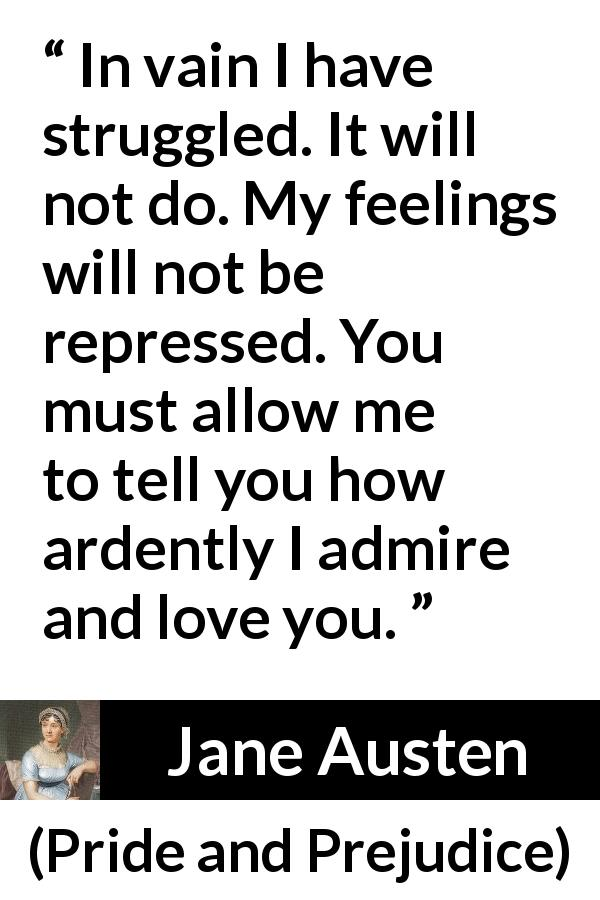 Jane Austen quote about love from Pride and Prejudice (28 January 1813) - In vain I have struggled. It will not do. My feelings will not be repressed. You must allow me to tell you how ardently I admire and love you.