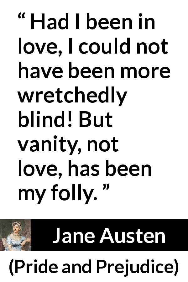 "Jane Austen about love (""Pride and Prejudice"", 28 January 1813) - Had I been in love, I could not have been more wretchedly blind! But vanity, not love, has been my folly."