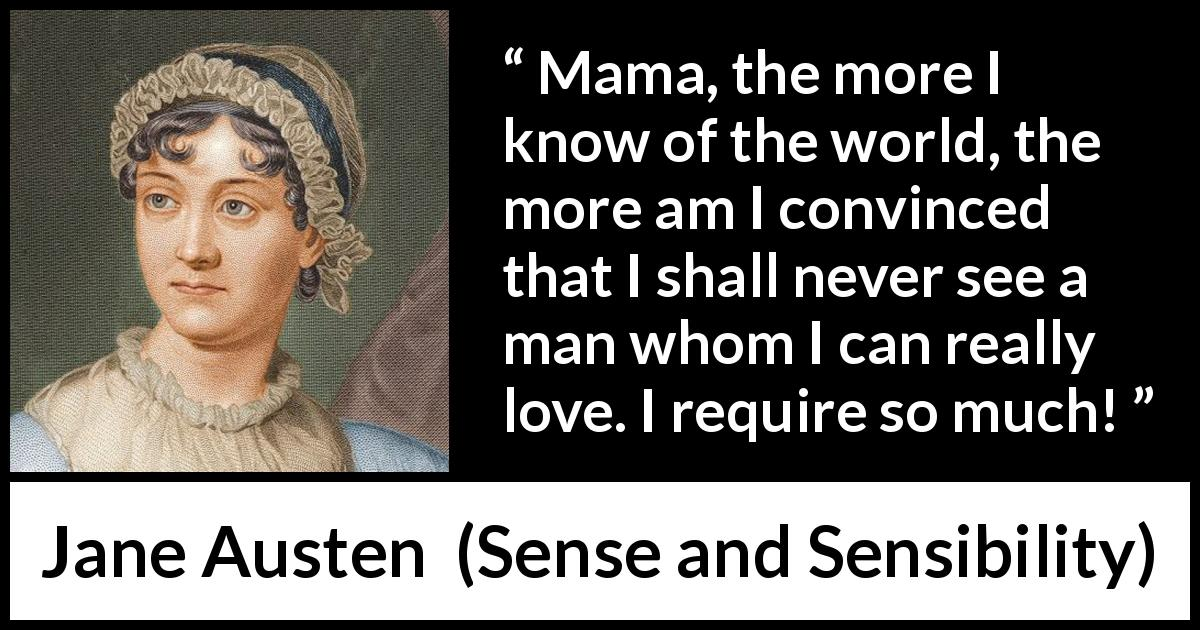 Jane Austen - Sense and Sensibility - Mama, the more I know of the world, the more am I convinced that I shall never see a man whom I can really love. I require so much!