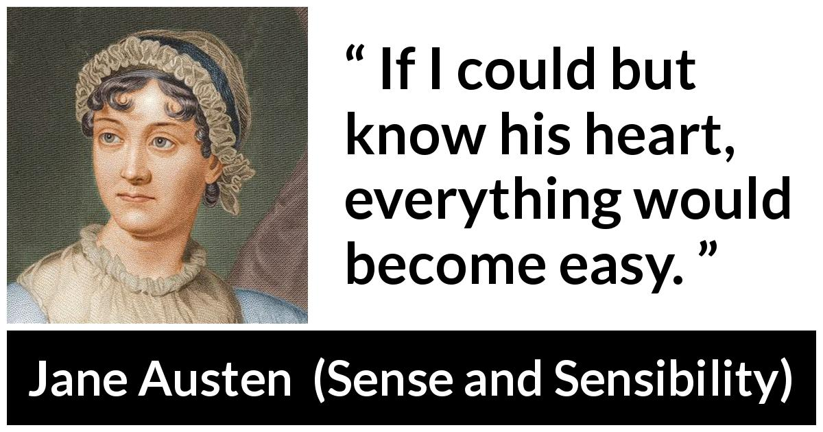 Jane Austen quote about love from Sense and Sensibility (1811) - If I could but know his heart, everything would become easy.