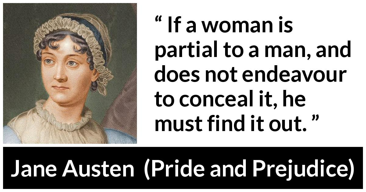 Jane Austen quote about man from Pride and Prejudice (28 January 1813) - If a woman is partial to a man, and does not endeavour to conceal it, he must find it out.