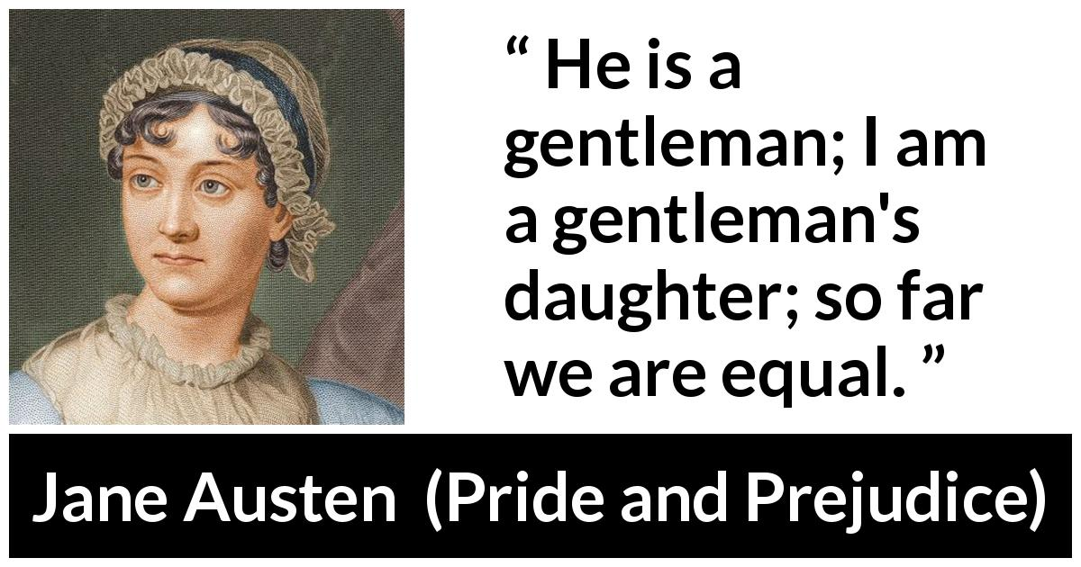 Jane Austen quote about man from Pride and Prejudice (28 January 1813) - He is a gentleman; I am a gentleman's daughter; so far we are equal.