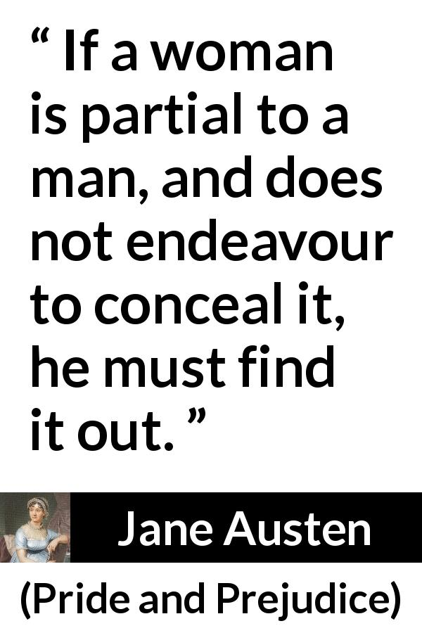 Jane Austen - Pride and Prejudice - If a woman is partial to a man, and does not endeavour to conceal it, he must find it out.