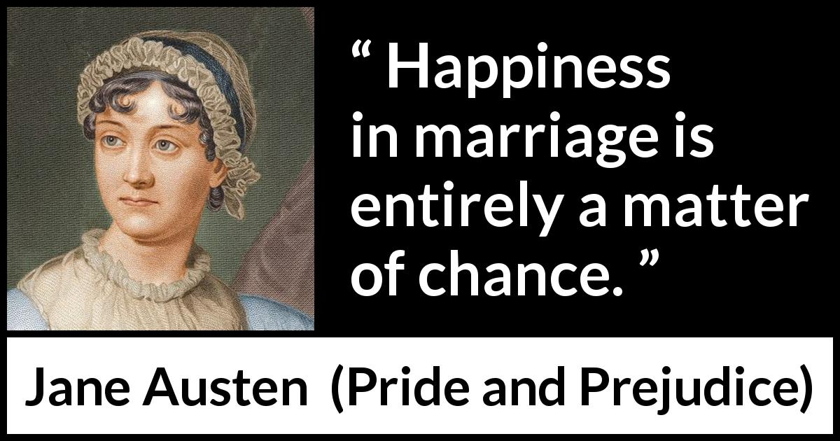 Jane Austen - Pride and Prejudice - Happiness in marriage is entirely a matter of chance.
