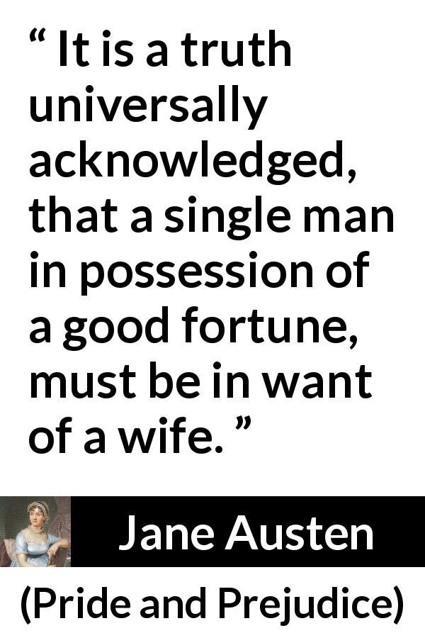 Jane Austen quote about marriage from Pride and Prejudice (28 January 1813) - It is a truth universally acknowledged, that a single man in possession of a good fortune, must be in want of a wife.