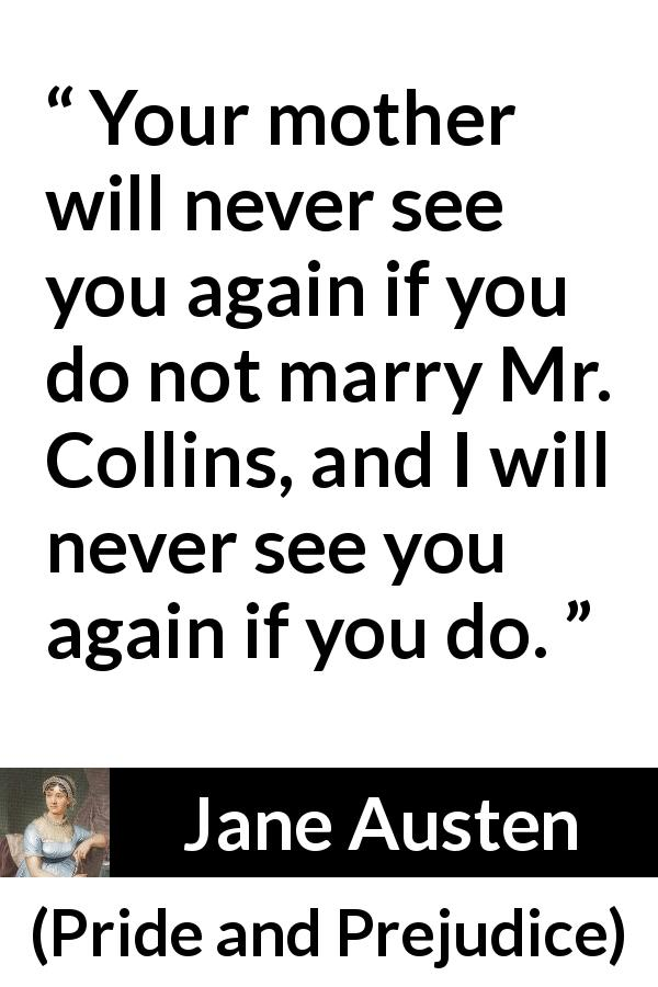 "Jane Austen about marriage (""Pride and Prejudice"", 28 January 1813) - Your mother will never see you again if you do not marry Mr. Collins, and I will never see you again if you do."