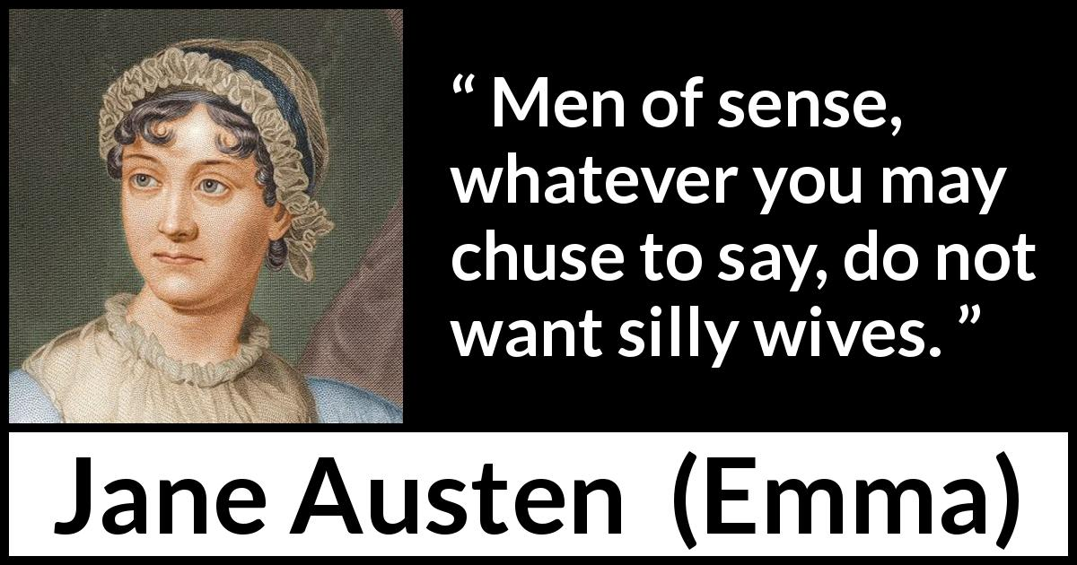 Jane Austen quote about men from Emma (1815) - Men of sense, whatever you may chuse to say, do not want silly wives.
