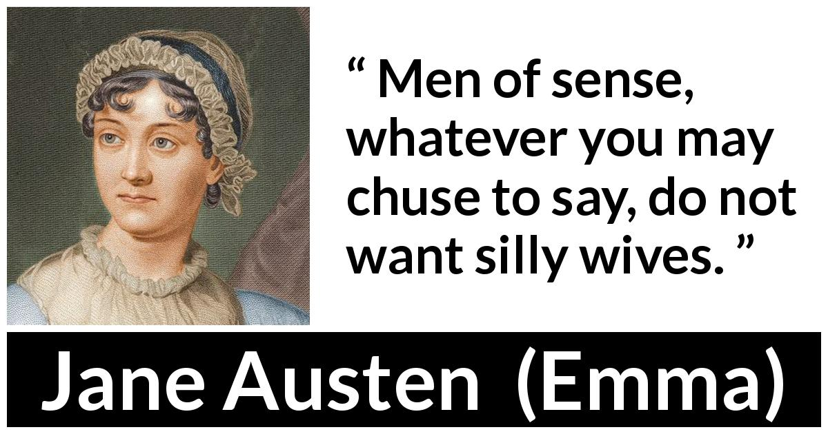 "Jane Austen about men (""Emma"", 1815) - Men of sense, whatever you may chuse to say, do not want silly wives."