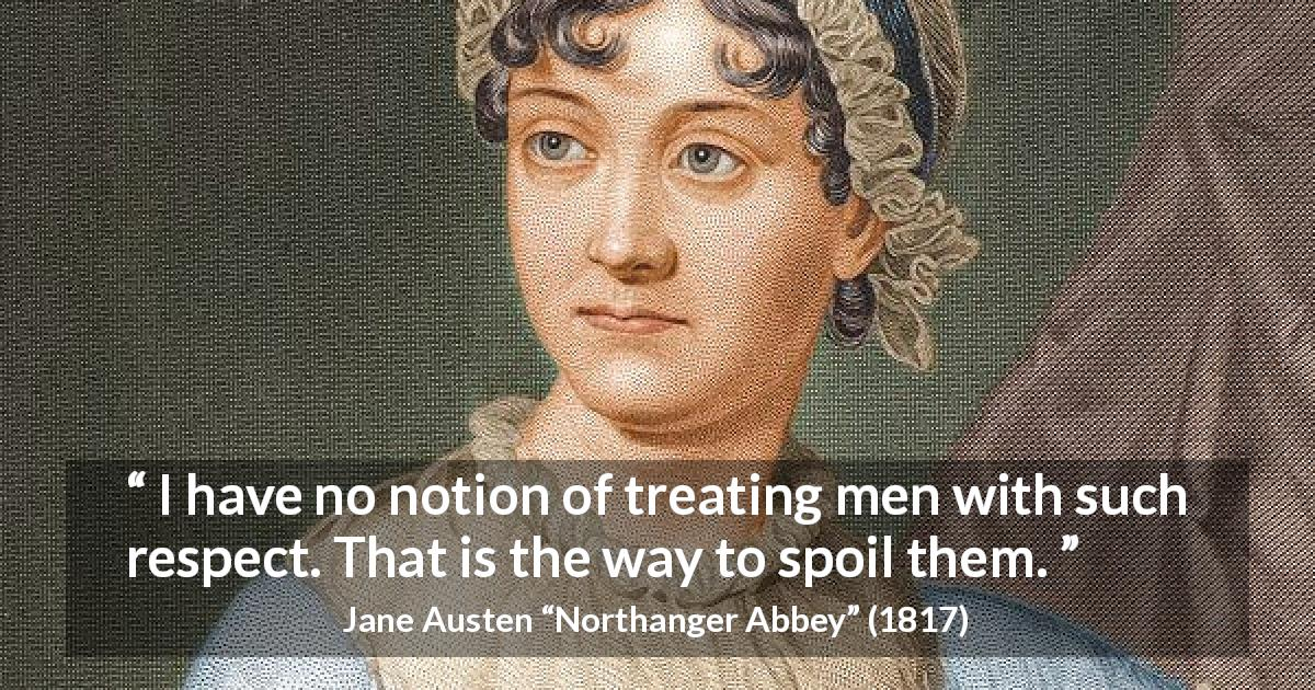"Jane Austen about men (""Northanger Abbey"", 1817) - I have no notion of treating men with such respect. That is the way to spoil them."