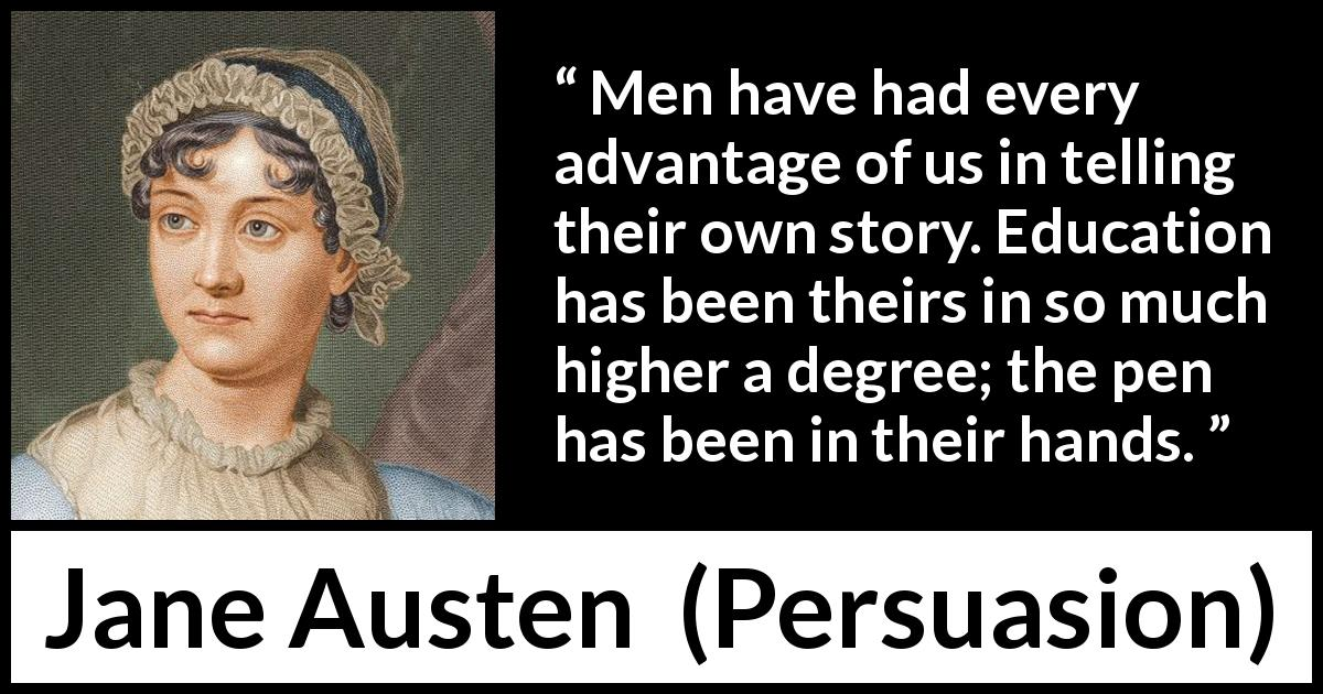 "Jane Austen about men (""Persuasion"", 1816) - Men have had every advantage of us in telling their own story. Education has been theirs in so much higher a degree; the pen has been in their hands."