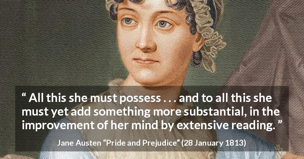 "Jane Austen about mind (""Pride and Prejudice"", 28 January 1813) - All this she must possess . . . and to all this she must yet add something more substantial, in the improvement of her mind by extensive reading."