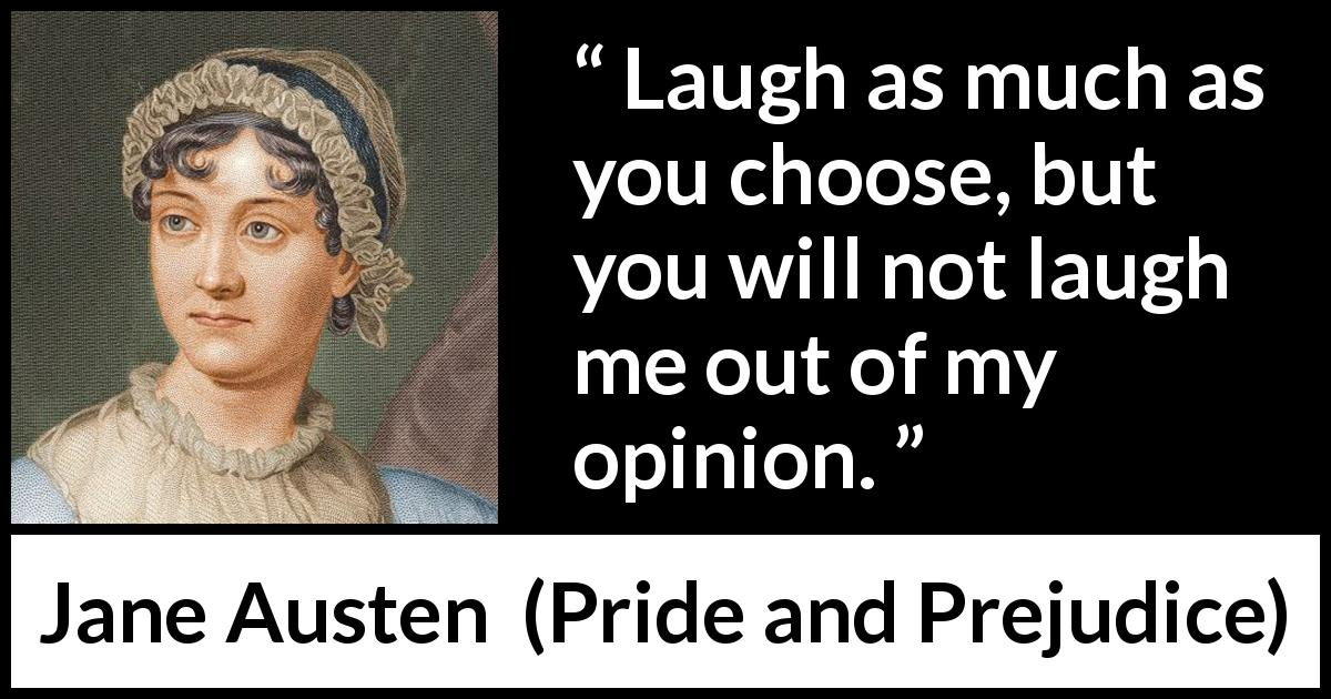 "Jane Austen about opinion (""Pride and Prejudice"", 28 January 1813) - Laugh as much as you choose, but you will not laugh me out of my opinion."