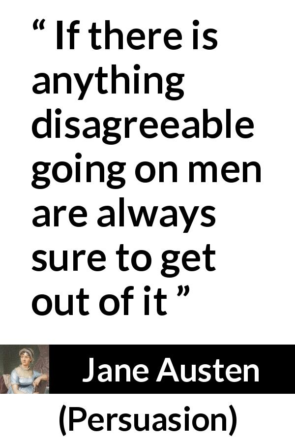 "Jane Austen about overcoming (""Persuasion"", 1816) - If there is anything disagreeable going on men are always sure to get out of it"