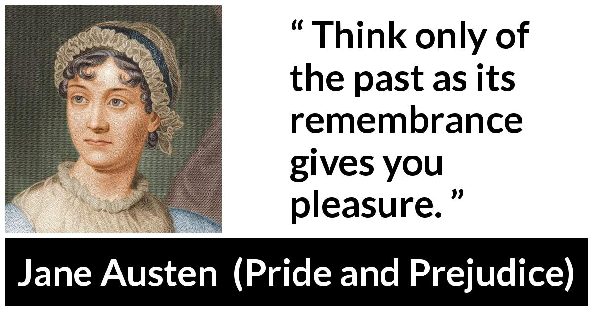 Jane Austen quote about past from Pride and Prejudice (28 January 1813) - Think only of the past as its remembrance gives you pleasure.