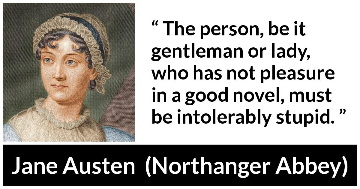 "Jane Austen about pleasure (""Northanger Abbey"", 1817) - The person, be it gentleman or lady, who has not pleasure in a good novel, must be intolerably stupid."