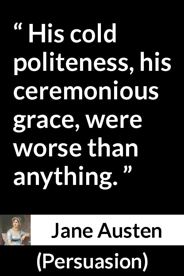 "Jane Austen about politeness (""Persuasion"", 1816) - His cold politeness, his ceremonious grace, were worse than anything."