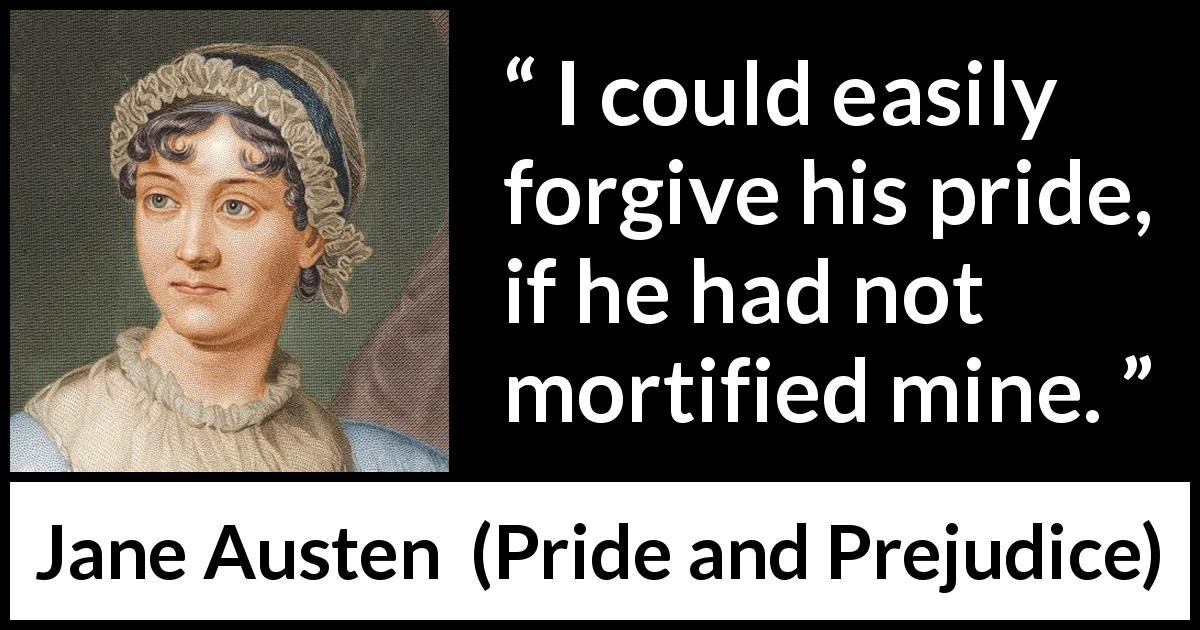 Jane Austen - Pride and Prejudice - I could easily forgive his pride, if he had not mortified mine.