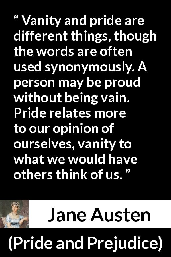 Jane Austen - Pride and Prejudice - Vanity and pride are different things, though the words are often used synonymously. A person may be proud without being vain. Pride relates more to our opinion of ourselves, vanity to what we would have others think of us.