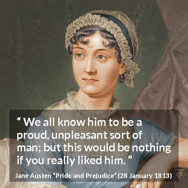 "Jane Austen about pride (""Pride and Prejudice"", 28 January 1813) - We all know him to be a proud, unpleasant sort of man; but this would be nothing if you really liked him."