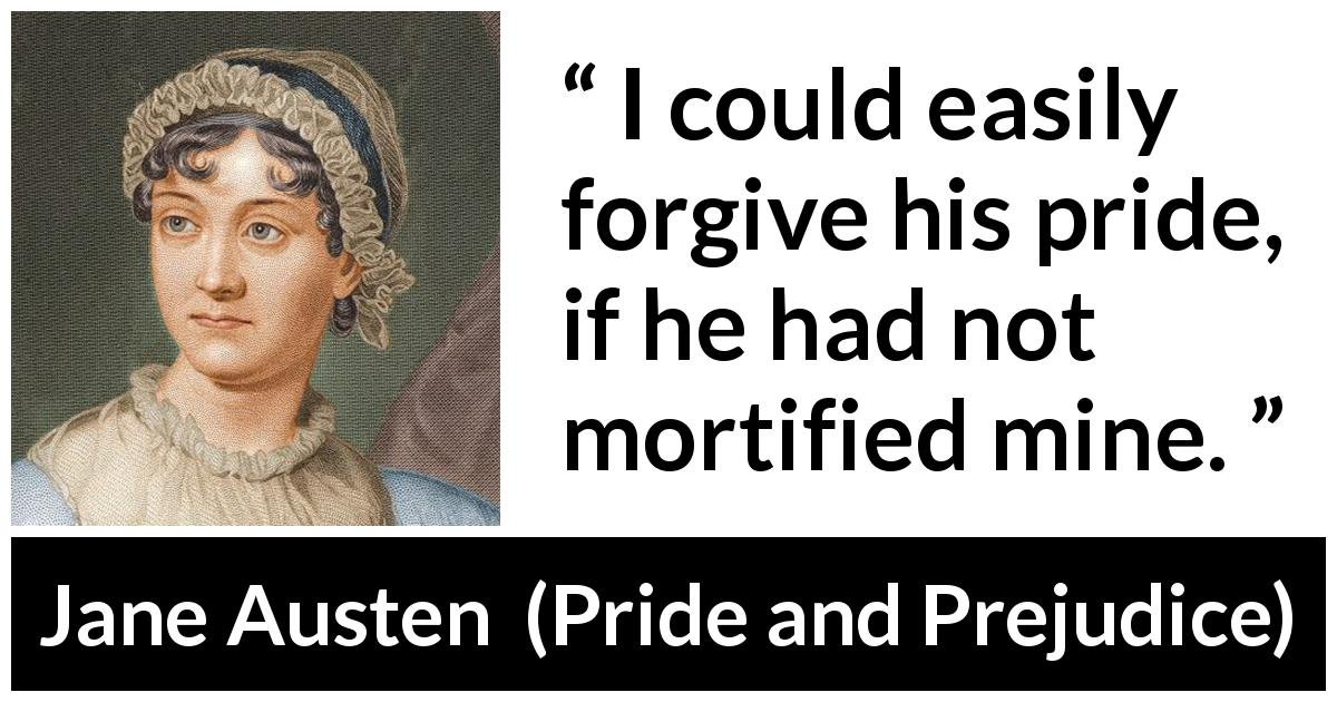 "Jane Austen about pride (""Pride and Prejudice"", 28 January 1813) - I could easily forgive his pride, if he had not mortified mine."