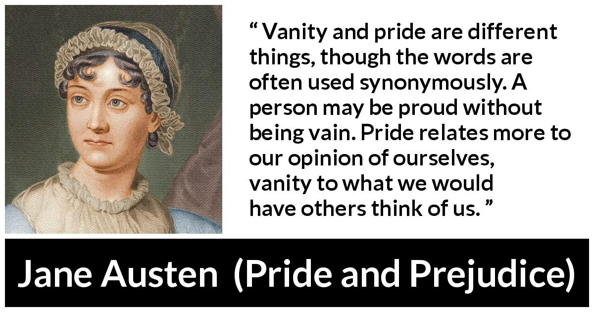 "Jane Austen about pride (""Pride and Prejudice"", 28 January 1813) - Vanity and pride are different things, though the words are often used synonymously. A person may be proud without being vain. Pride relates more to our opinion of ourselves, vanity to what we would have others think of us."