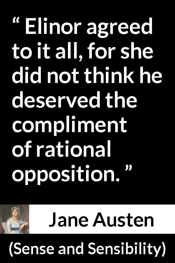 "Jane Austen about rationality (""Sense and Sensibility"", 1811) - Elinor agreed to it all, for she did not think he deserved the compliment of rational opposition."