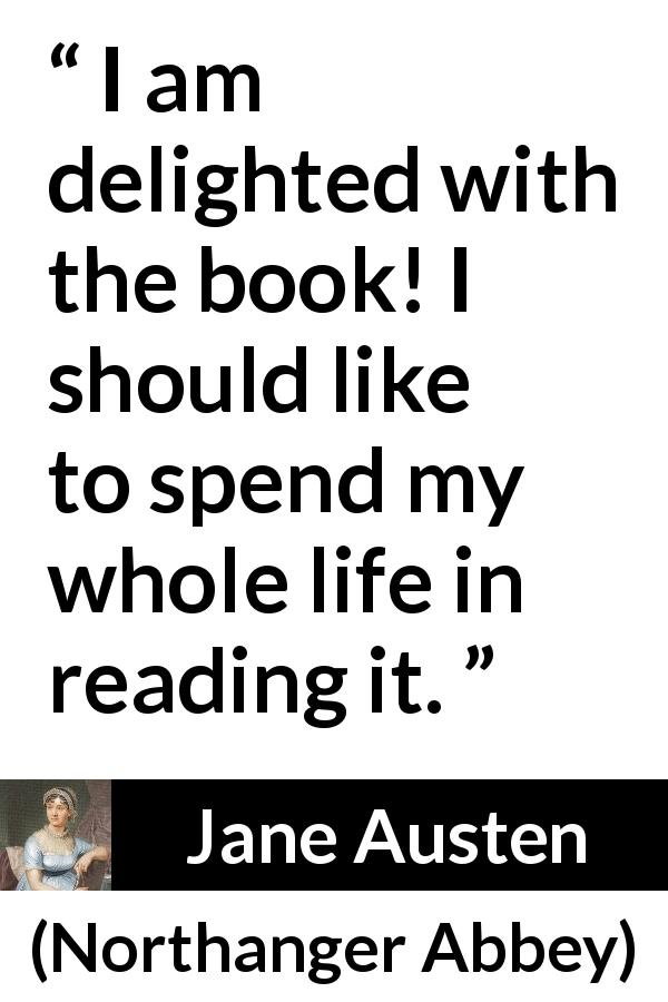 "Jane Austen about reading (""Northanger Abbey"", 1817) - I am delighted with the book! I should like to spend my whole life in reading it."