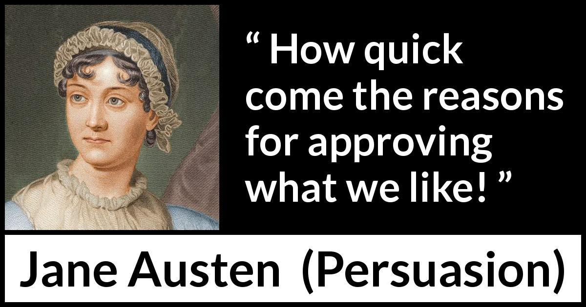Jane Austen quote about reason from Persuasion (1816) - How quick come the reasons for approving what we like!