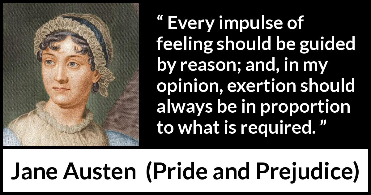 Jane Austen - Pride and Prejudice - Every impulse of feeling should be guided by reason; and, in my opinion, exertion should always be in proportion to what is required.