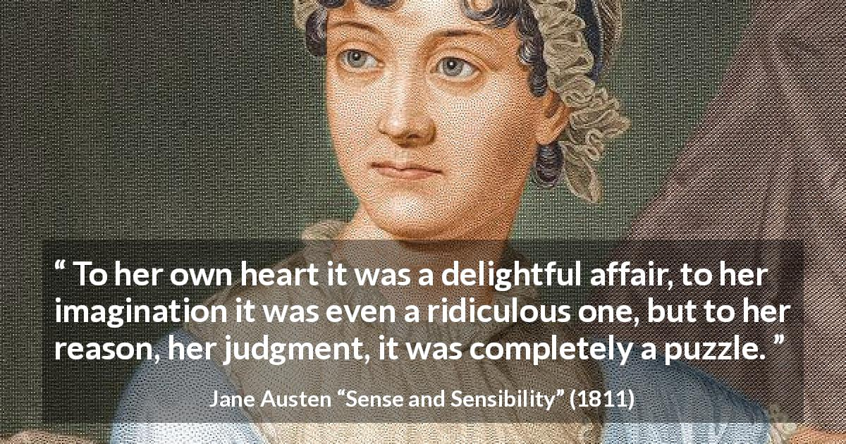"Jane Austen about reason (""Sense and Sensibility"", 1811) - To her own heart it was a delightful affair, to her imagination it was even a ridiculous one, but to her reason, her judgment, it was completely a puzzle."