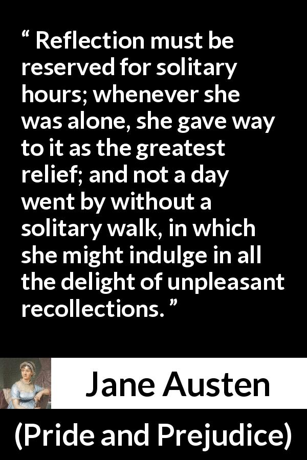 "Jane Austen about recollection (""Pride and Prejudice"", 28 January 1813) - Reflection must be reserved for solitary hours; whenever she was alone, she gave way to it as the greatest relief; and not a day went by without a solitary walk, in which she might indulge in all the delight of unpleasant recollections."