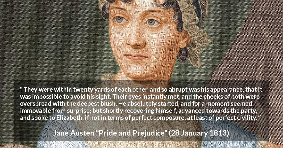 "Jane Austen about romance (""Pride and Prejudice"", 28 January 1813) - They were within twenty yards of each other, and so abrupt was his appearance, that it was impossible to avoid his sight. Their eyes instantly met, and the cheeks of both were overspread with the deepest blush. He absolutely started, and for a moment seemed immovable from surprise; but shortly recovering himself, advanced towards the party, and spoke to Elizabeth, if not in terms of perfect composure, at least of perfect civility."