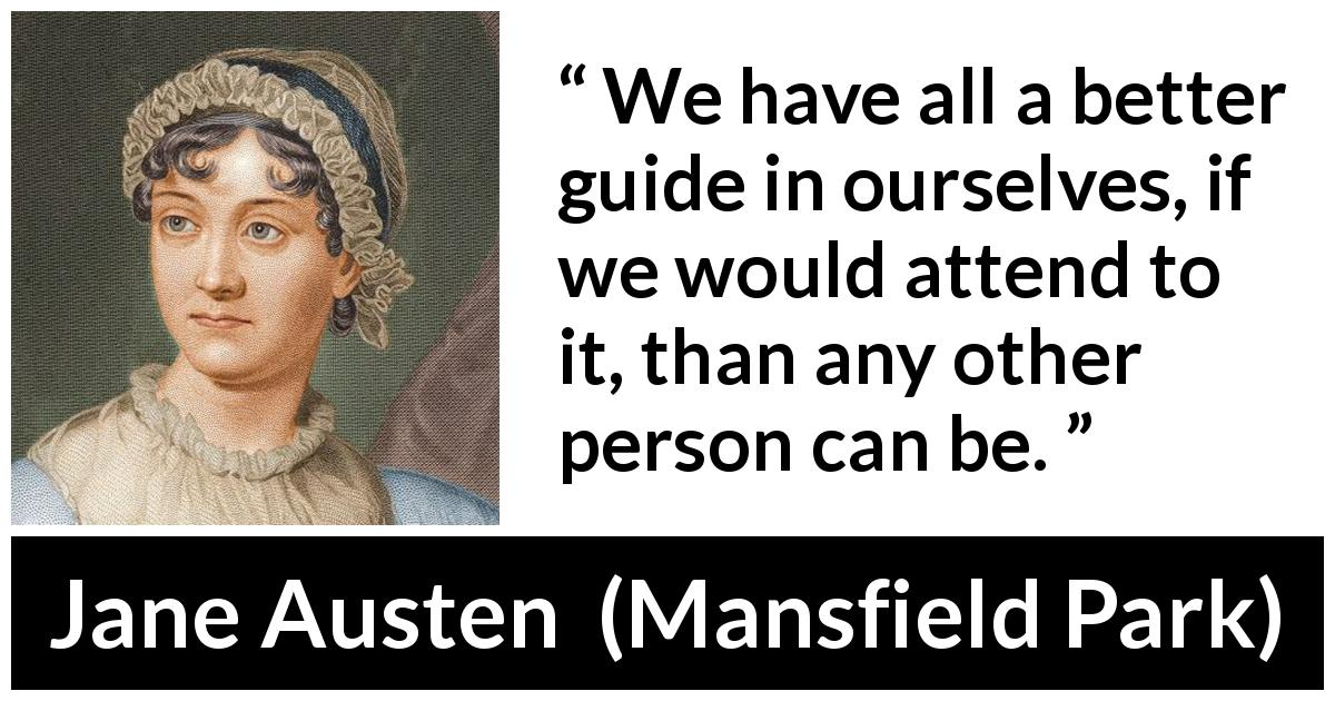 Jane Austen quote about self from Mansfield Park (1814) - We have all a better guide in ourselves, if we would attend to it, than any other person can be.