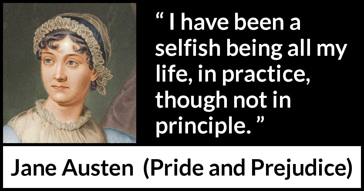 Jane Austen - Pride and Prejudice - I have been a selfish being all my life, in practice, though not in principle.