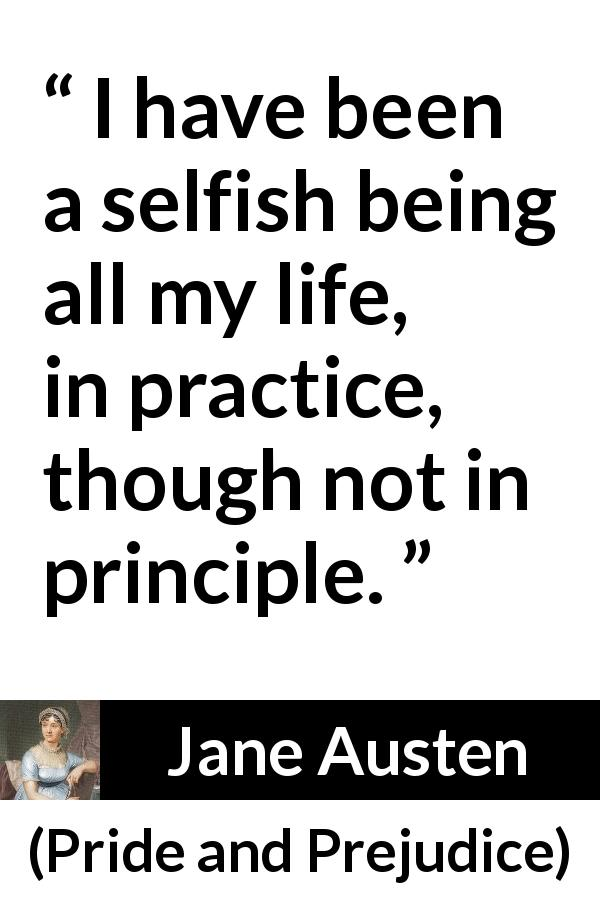 "Jane Austen about selfishness (""Pride and Prejudice"", 28 January 1813) - I have been a selfish being all my life, in practice, though not in principle."