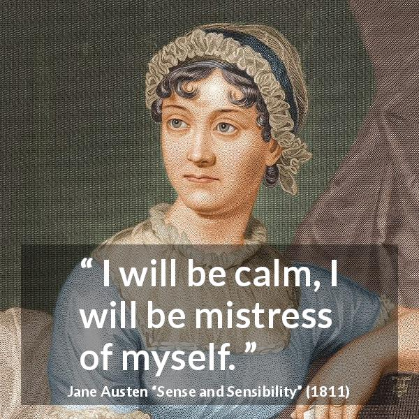 "Jane Austen about serenity (""Sense and Sensibility"", 1811) - I will be calm, I will be mistress of myself."