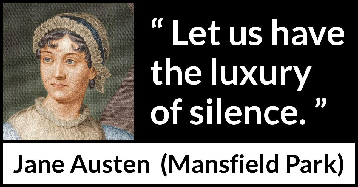 "Jane Austen about silence (""Mansfield Park"", 1814) - Let us have the luxury of silence."