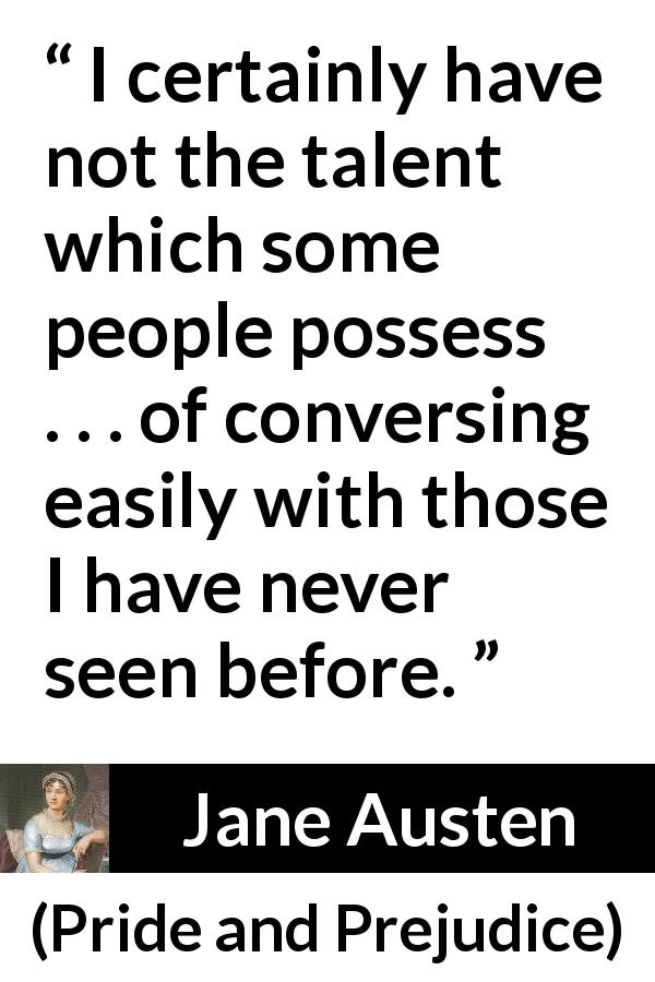 "Jane Austen about sociability (""Pride and Prejudice"", 28 January 1813) - I certainly have not the talent which some people possess . . . of conversing easily with those I have never seen before."