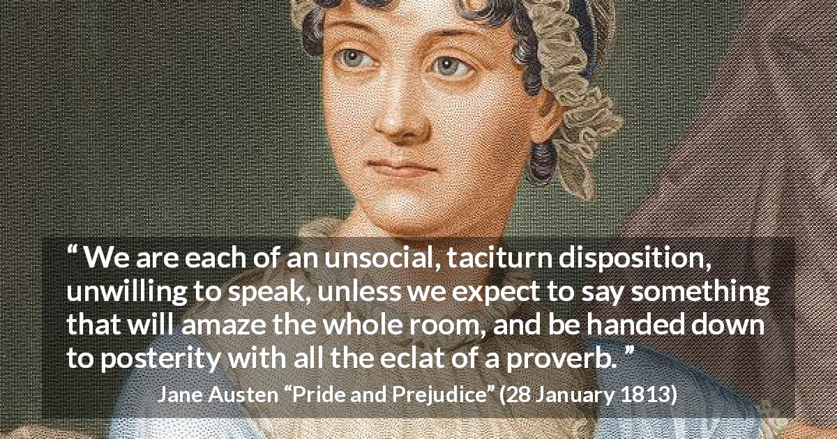 "Jane Austen about society (""Pride and Prejudice"", 28 January 1813) - We are each of an unsocial, taciturn disposition, unwilling to speak, unless we expect to say something that will amaze the whole room, and be handed down to posterity with all the eclat of a proverb."