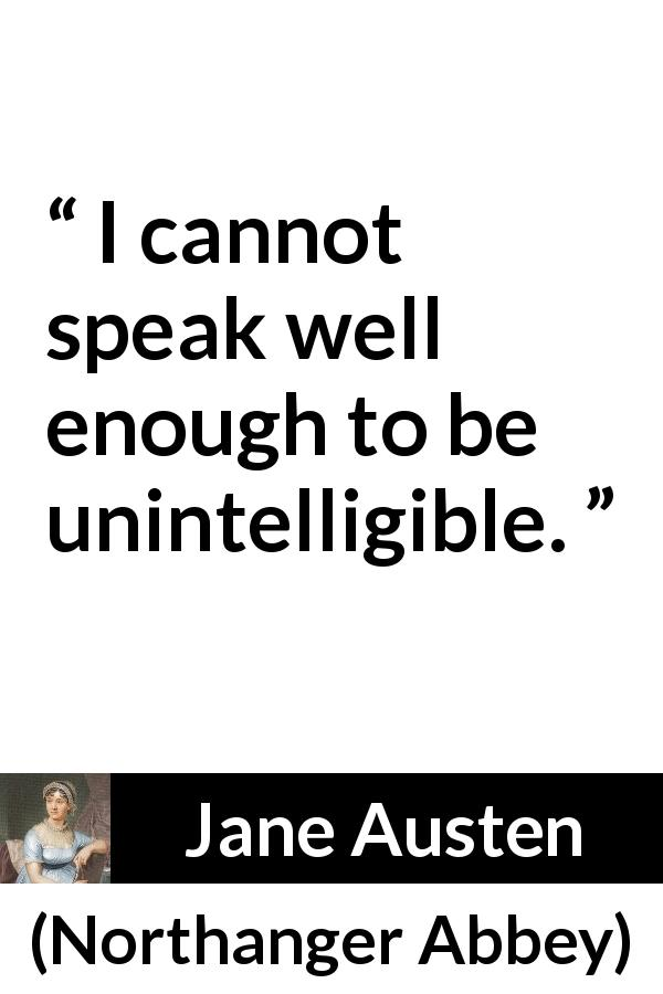 Jane Austen quote about speech from Northanger Abbey (1817) - I cannot speak well enough to be unintelligible.