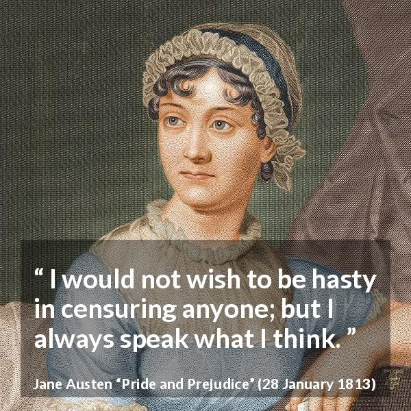 "Jane Austen about speech (""Pride and Prejudice"", 28 January 1813) - I would not wish to be hasty in censuring anyone; but I always speak what I think."