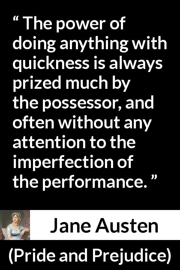 Jane Austen quote about speed from Pride and Prejudice (28 January 1813) - The power of doing anything with quickness is always prized much by the possessor, and often without any attention to the imperfection of the performance.